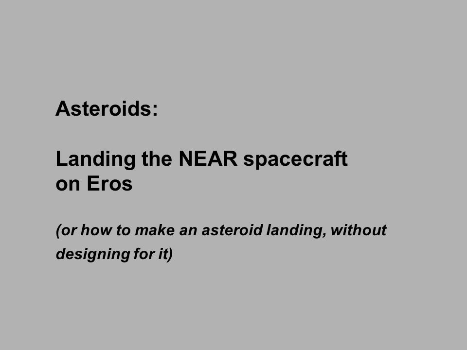 Asteroids: Landing the NEAR spacecraft on Eros (or how to make an asteroid landing, without designing for it)