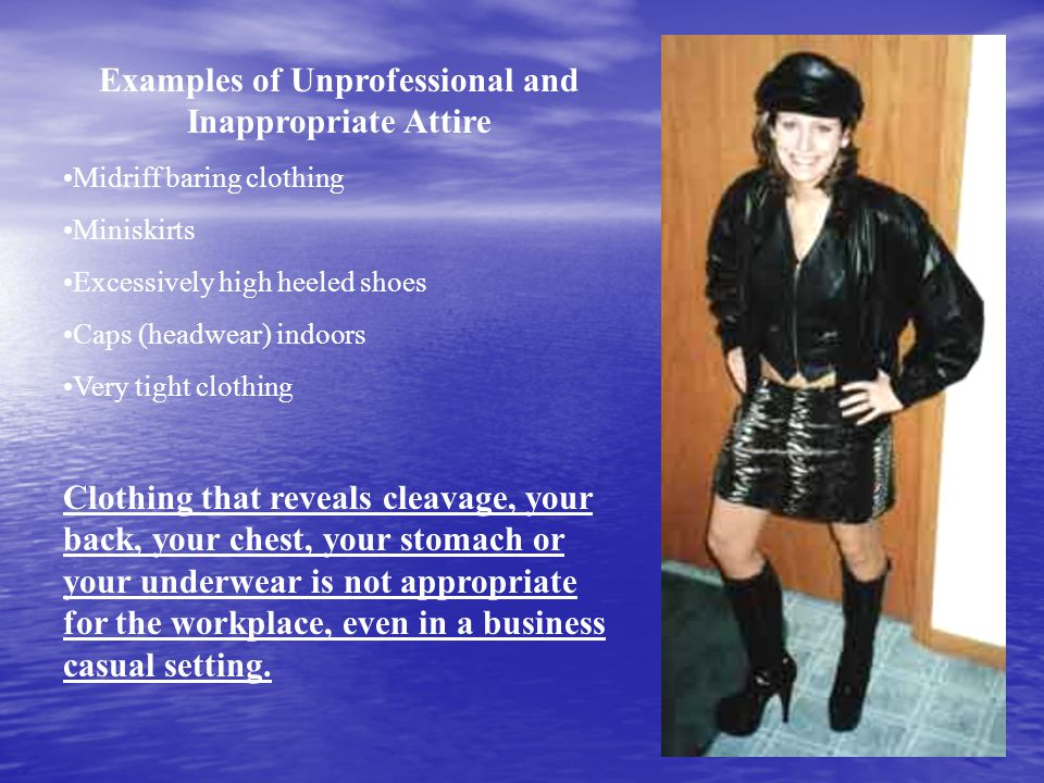 Examples of Unprofessional and Inappropriate Attire Midriff baring clothing Miniskirts Excessively high heeled shoes Caps (headwear) indoors Very tigh