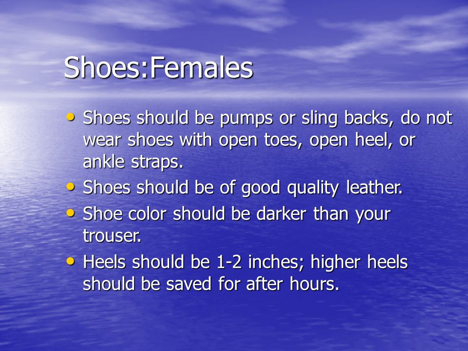 Shoes:Females Shoes should be pumps or sling backs, do not wear shoes with open toes, open heel, or ankle straps. Shoes should be pumps or sling backs