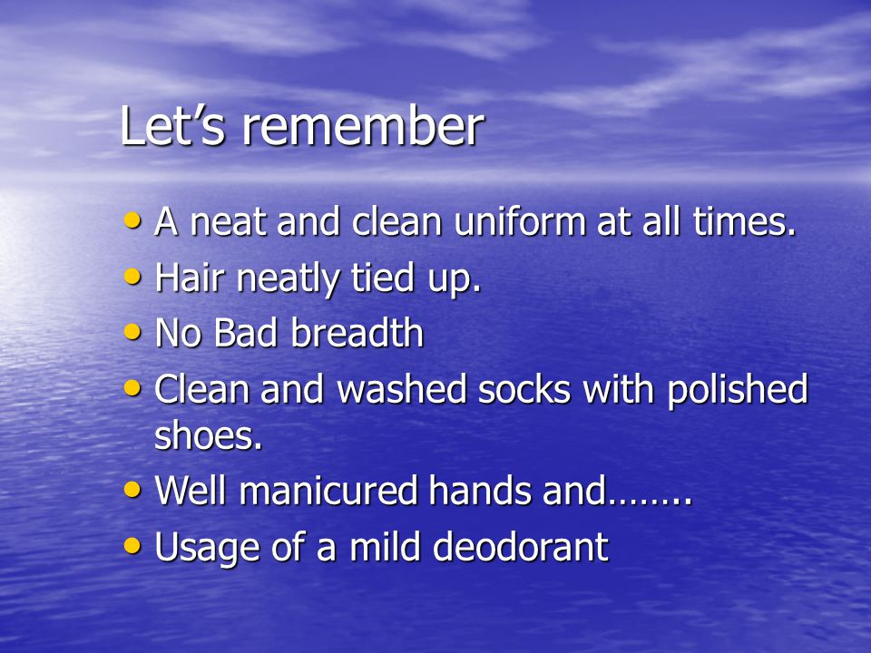 Let's remember A neat and clean uniform at all times. A neat and clean uniform at all times. Hair neatly tied up. Hair neatly tied up. No Bad breadth
