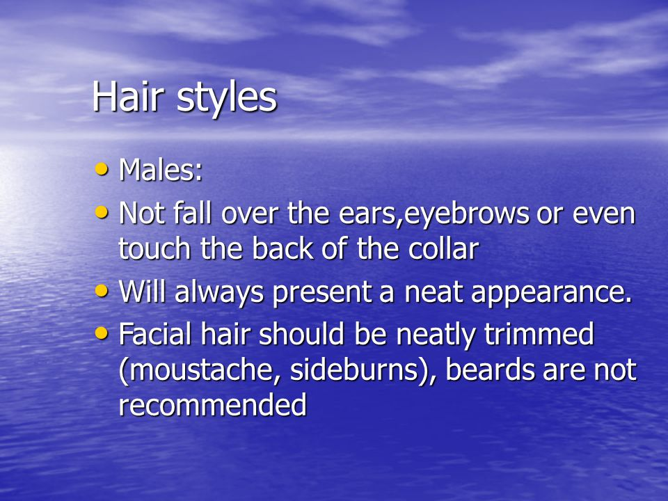 Hair styles Males: Males: Not fall over the ears,eyebrows or even touch the back of the collar Not fall over the ears,eyebrows or even touch the back
