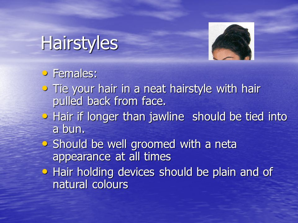 Hairstyles Females: Females: Tie your hair in a neat hairstyle with hair pulled back from face. Tie your hair in a neat hairstyle with hair pulled bac
