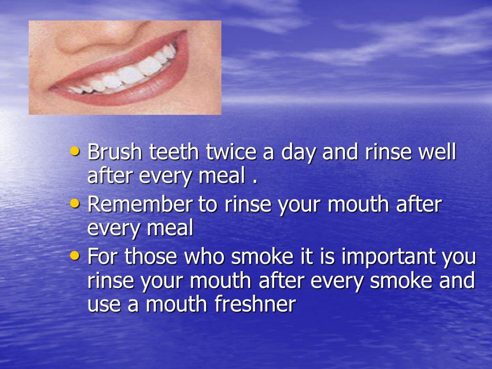 Teeth Brush teeth twice a day and rinse well after every meal. Brush teeth twice a day and rinse well after every meal. Remember to rinse your mouth a