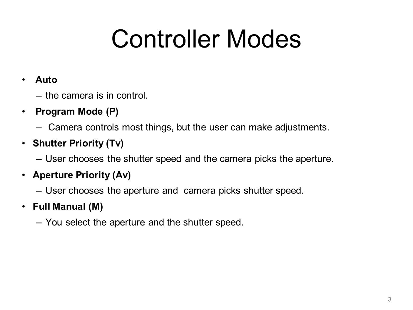 3 Controller Modes Auto –the camera is in control. Program Mode (P) – Camera controls most things, but the user can make adjustments. Shutter Priority