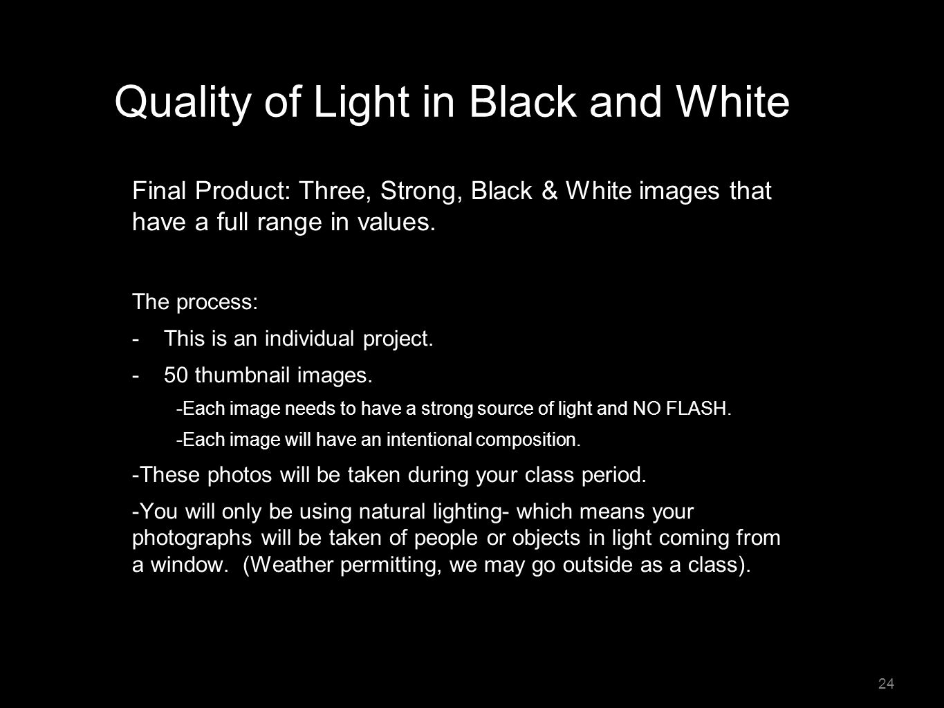 Quality of Light in Black and White Final Product: Three, Strong, Black & White images that have a full range in values. The process: - This is an ind