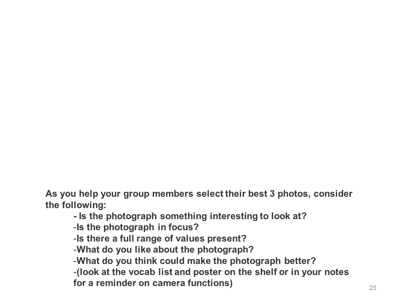 25 As you help your group members select their best 3 photos, consider the following: - Is the photograph something interesting to look at? -Is the ph