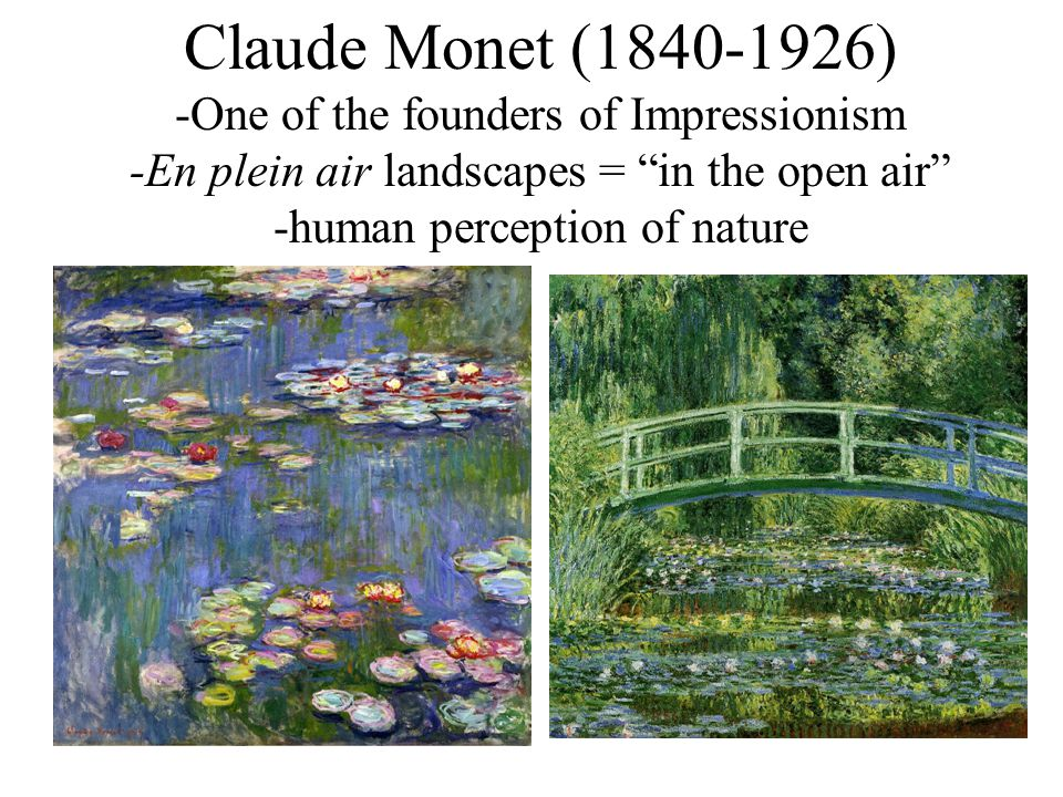 Claude Monet (1840-1926) -One of the founders of Impressionism -En plein air landscapes = in the open air -human perception of nature