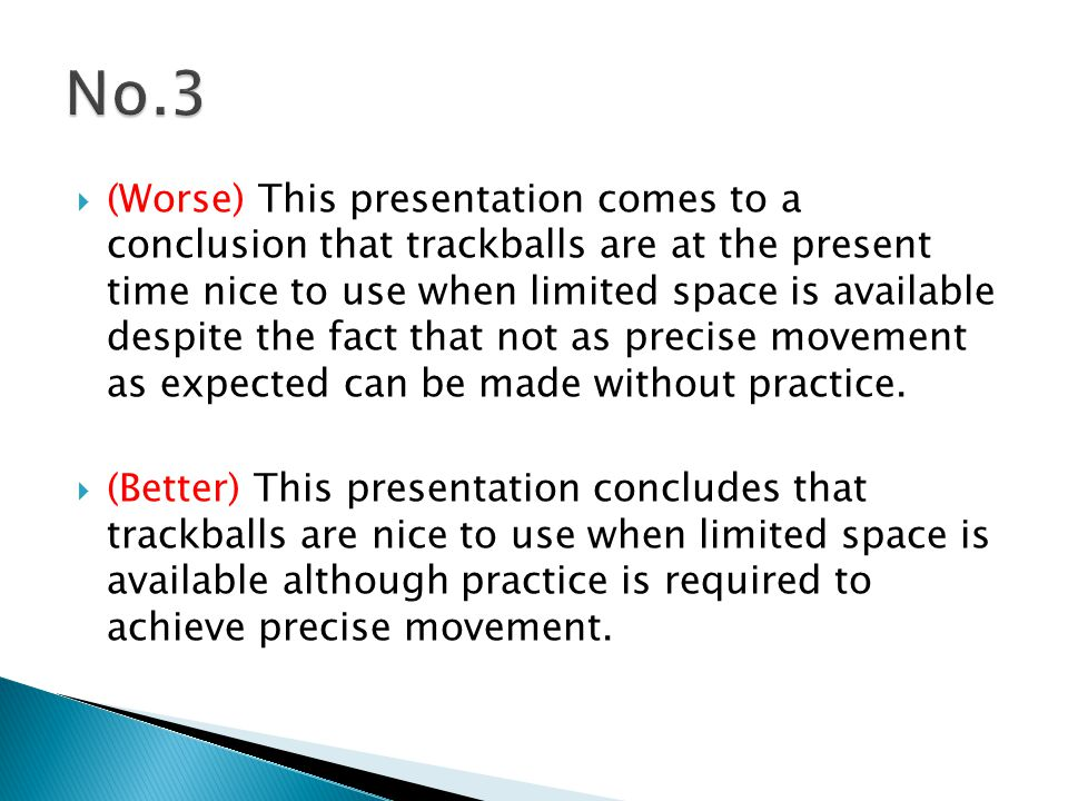  (Worse) This presentation comes to a conclusion that trackballs are at the present time nice to use when limited space is available despite the fact that not as precise movement as expected can be made without practice.