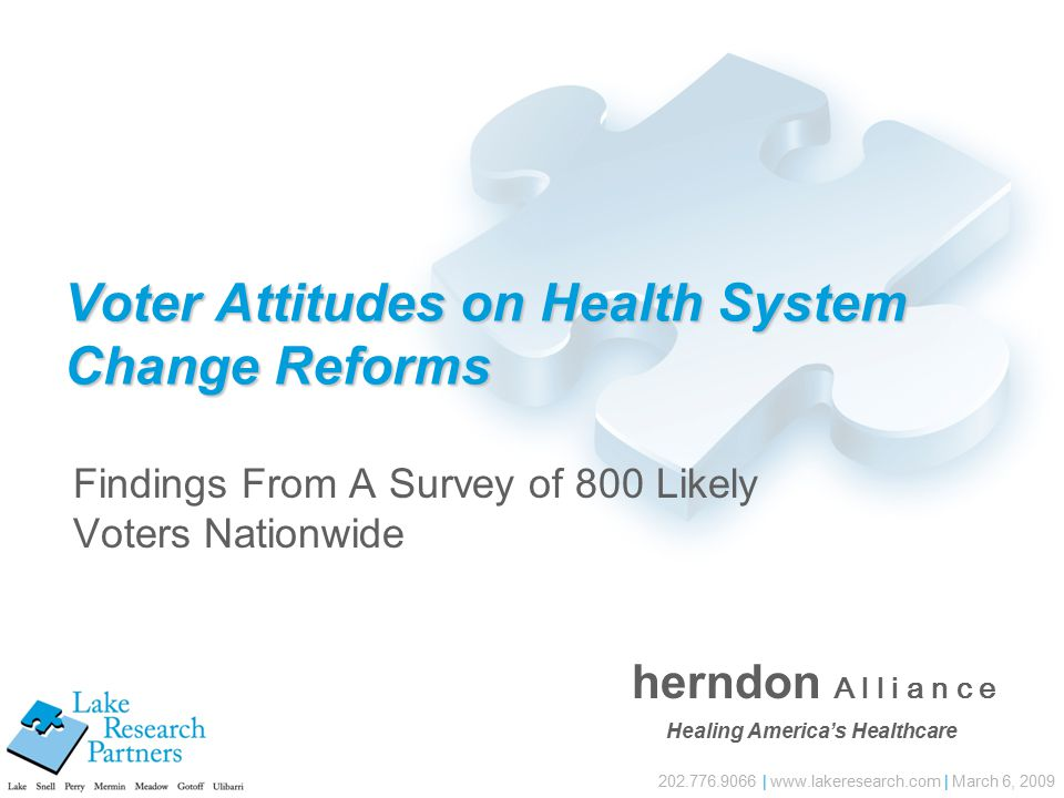 202.776.9066 | www.lakeresearch.com | March 6, 2009 Voter Attitudes on Health System Change Reforms Findings From A Survey of 800 Likely Voters Nationwide herndon A l l i a n c e Healing America's Healthcare