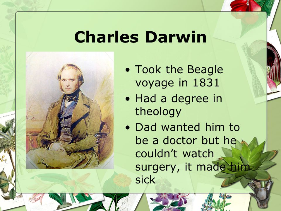 Charles Darwin Darwin was really interested in studying plants and animals On his 5 year Beagle voyage, he served as a naturalist, a scientist that studies nature He took samples and notes about the plants and animals he saw on the trip