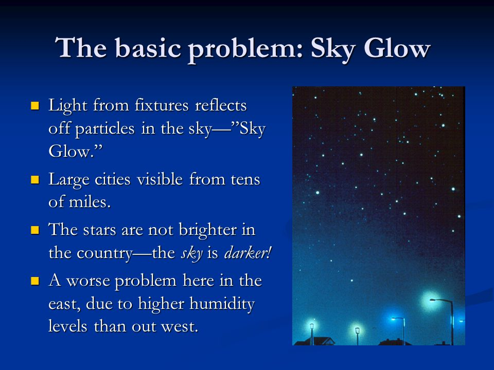 The basic problem: Sky Glow Light from fixtures reflects off particles in the sky— Sky Glow. Light from fixtures reflects off particles in the sky— Sky Glow. Large cities visible from tens of miles.