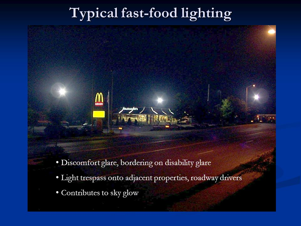Typical fast-food lighting Discomfort glare, bordering on disability glare Light trespass onto adjacent properties, roadway drivers Contributes to sky