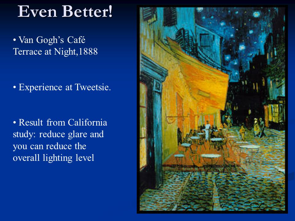 Even Better! Van Gogh's Café Terrace at Night,1888 Experience at Tweetsie. Result from California study: reduce glare and you can reduce the overall l