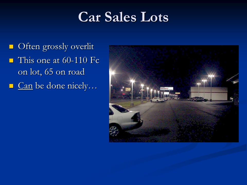 Car Sales Lots Often grossly overlit Often grossly overlit This one at 60-110 Fc on lot, 65 on road This one at 60-110 Fc on lot, 65 on road Can be done nicely… Can be done nicely…