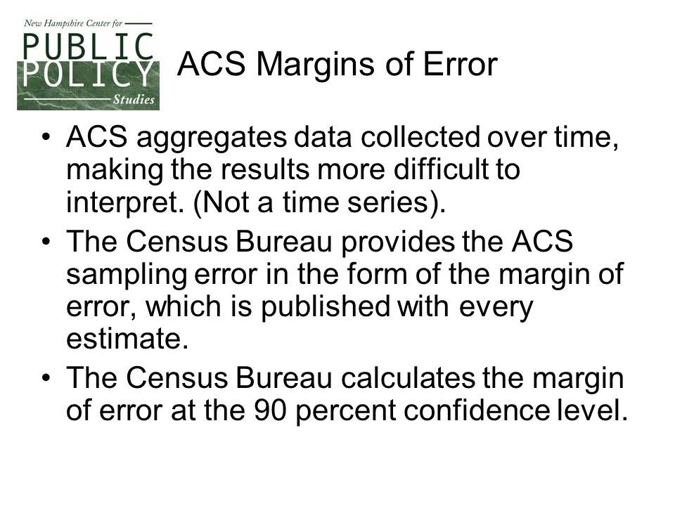 ACS Margins of Error ACS aggregates data collected over time, making the results more difficult to interpret.