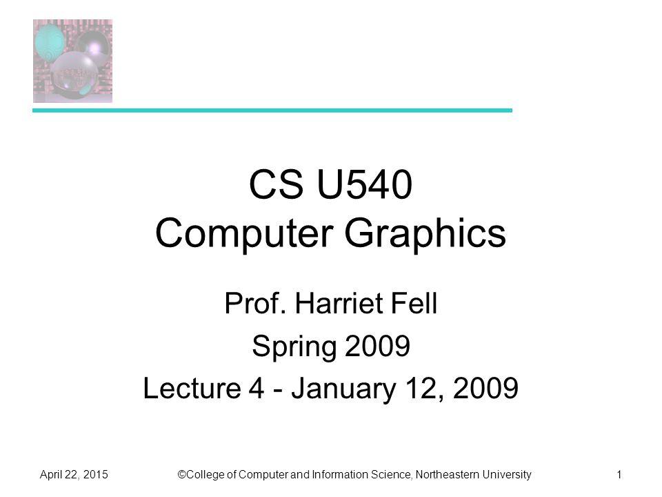 ©College of Computer and Information Science, Northeastern UniversityApril 22, 20151 CS U540 Computer Graphics Prof.