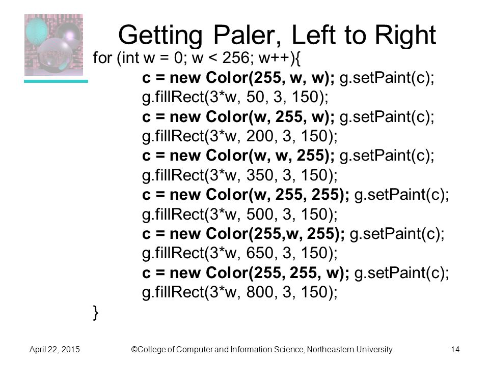 ©College of Computer and Information Science, Northeastern UniversityApril 22, 201514 Getting Paler, Left to Right for (int w = 0; w < 256; w++){ c = new Color(255, w, w); g.setPaint(c); g.fillRect(3*w, 50, 3, 150); c = new Color(w, 255, w); g.setPaint(c); g.fillRect(3*w, 200, 3, 150); c = new Color(w, w, 255); g.setPaint(c); g.fillRect(3*w, 350, 3, 150); c = new Color(w, 255, 255); g.setPaint(c); g.fillRect(3*w, 500, 3, 150); c = new Color(255,w, 255); g.setPaint(c); g.fillRect(3*w, 650, 3, 150); c = new Color(255, 255, w); g.setPaint(c); g.fillRect(3*w, 800, 3, 150); }