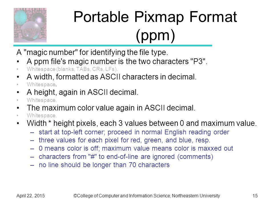 ©College of Computer and Information Science, Northeastern UniversityApril 22, 201515 Portable Pixmap Format (ppm) A magic number for identifying the file type.