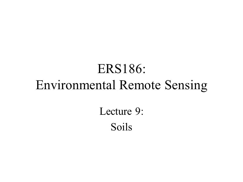 ERS186: Environmental Remote Sensing Lecture 9: Soils