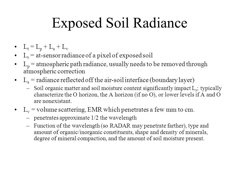 Exposed Soil Radiance L t = L p + L s + L v L t = at-sensor radiance of a pixel of exposed soil L p = atmospheric path radiance, usually needs to be removed through atmospheric correction L s = radiance reflected off the air-soil interface (boundary layer) –Soil organic matter and soil moisture content significantly impact L s ; typically characterize the O horizon, the A horizon (if no O), or lower levels if A and O are nonexistant.