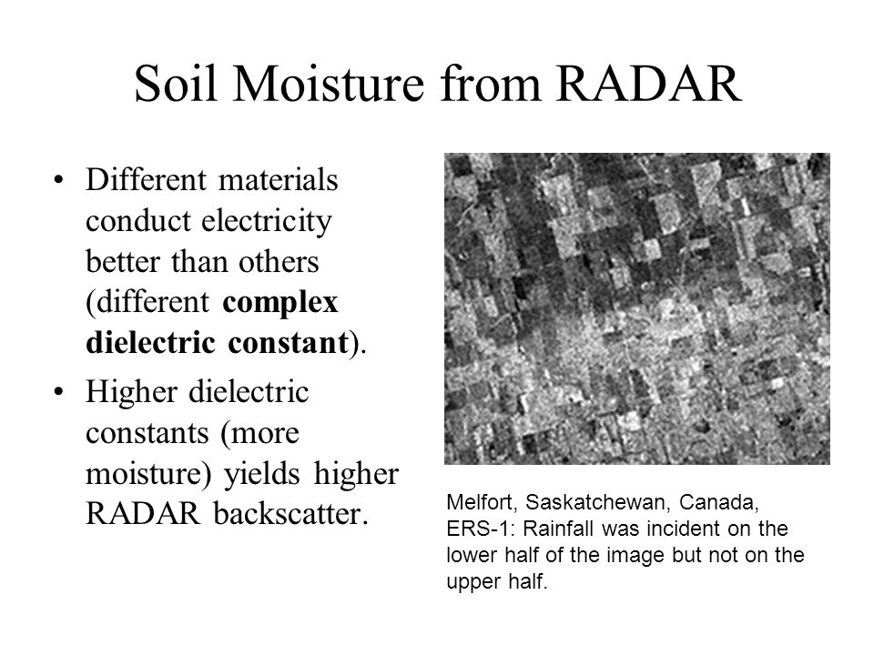 Soil Moisture from RADAR Different materials conduct electricity better than others (different complex dielectric constant).