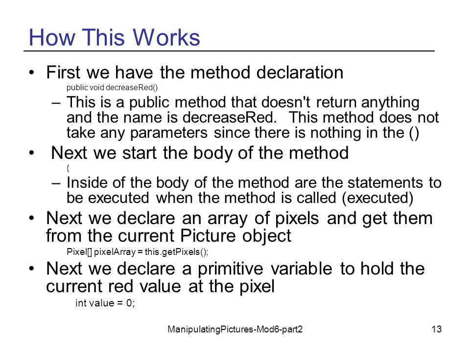 ManipulatingPictures-Mod6-part213 How This Works First we have the method declaration public void decreaseRed() –This is a public method that doesn't
