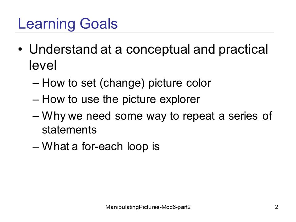 ManipulatingPictures-Mod6-part22 Learning Goals Understand at a conceptual and practical level –How to set (change) picture color –How to use the pict