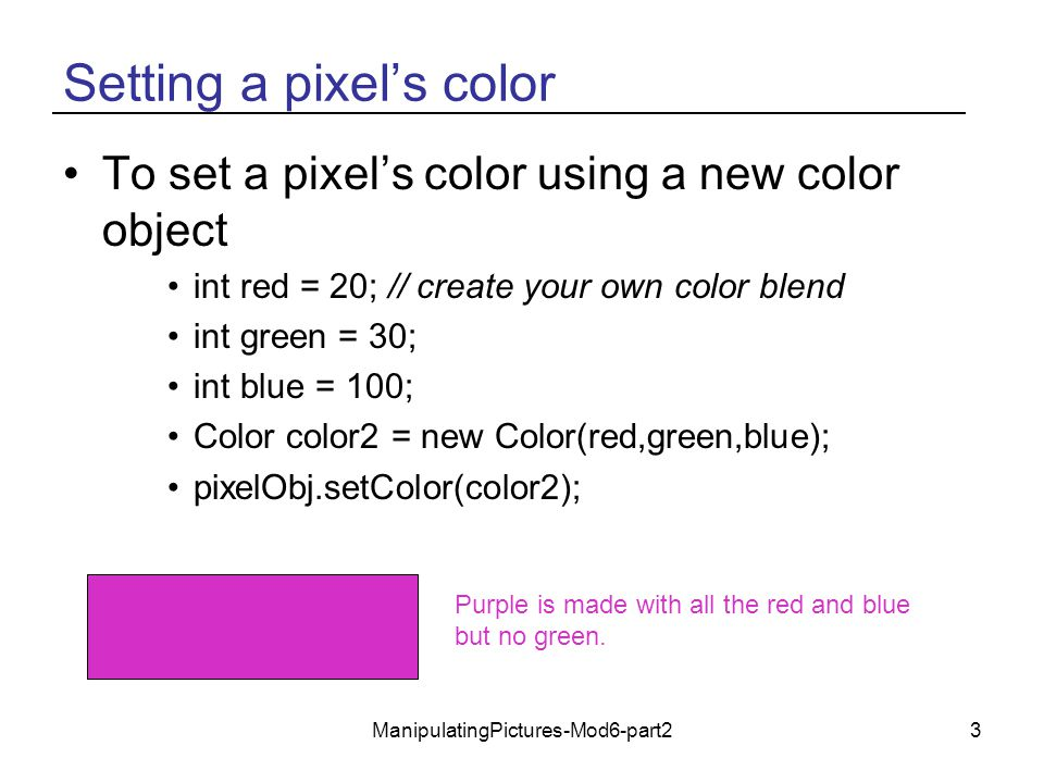 ManipulatingPictures-Mod6-part24 Changing Pixel Colors There are two ways to change the color of a pixel in a picture –Set the red, green, and blue values individually pixelObj.setRed(value), pixelObj.setGreen(value), pixelObj.setBlue(value), –Or set the color pixelObj.setColor(colorObj) But, you won't see any change in the picture –Until you ask it to repaint: pictureObj.repaint();