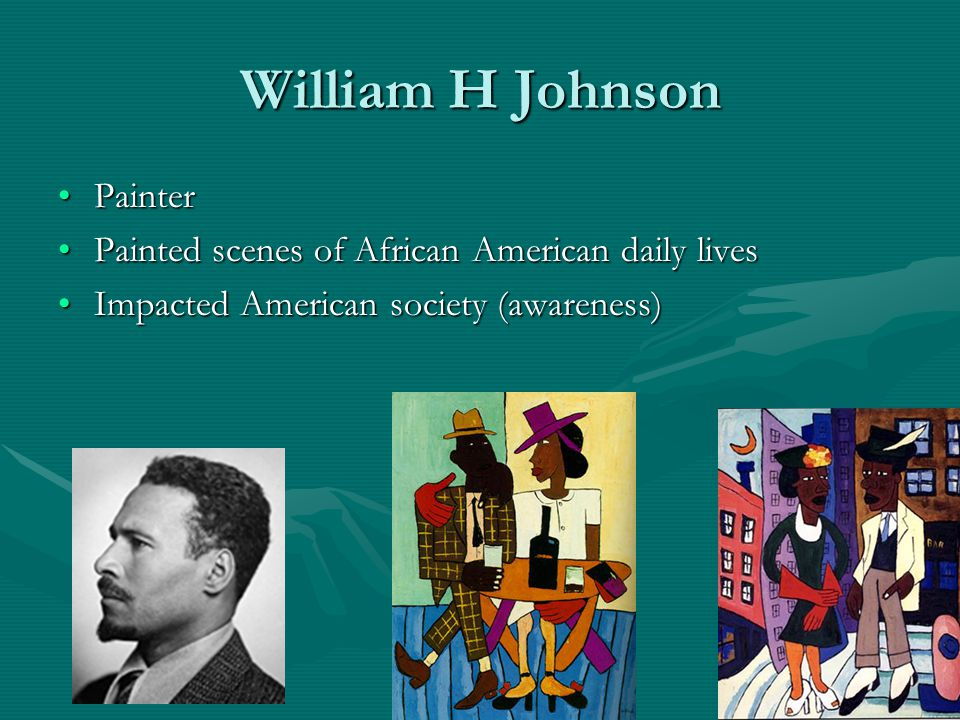 William H Johnson PainterPainter Painted scenes of African American daily livesPainted scenes of African American daily lives Impacted American society (awareness)Impacted American society (awareness)