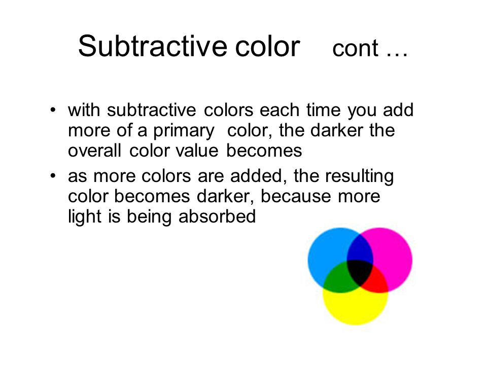 Subtractive color cont … with subtractive colors each time you add more of a primary color, the darker the overall color value becomes as more colors are added, the resulting color becomes darker, because more light is being absorbed