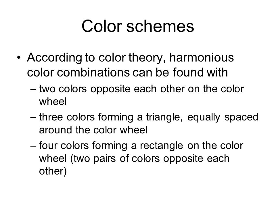 Color schemes According to color theory, harmonious color combinations can be found with –two colors opposite each other on the color wheel –three colors forming a triangle, equally spaced around the color wheel –four colors forming a rectangle on the color wheel (two pairs of colors opposite each other)