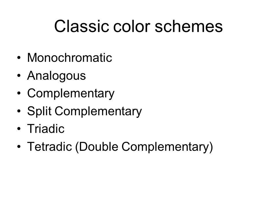 Classic color schemes Monochromatic Analogous Complementary Split Complementary Triadic Tetradic (Double Complementary)
