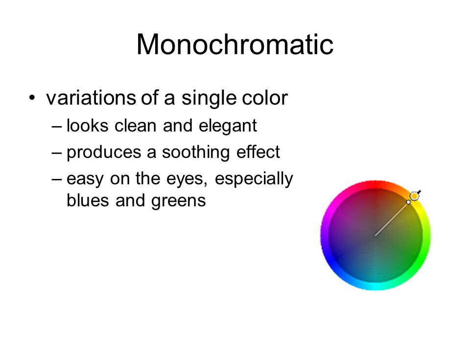Monochromatic variations of a single color –looks clean and elegant –produces a soothing effect –easy on the eyes, especially blues and greens