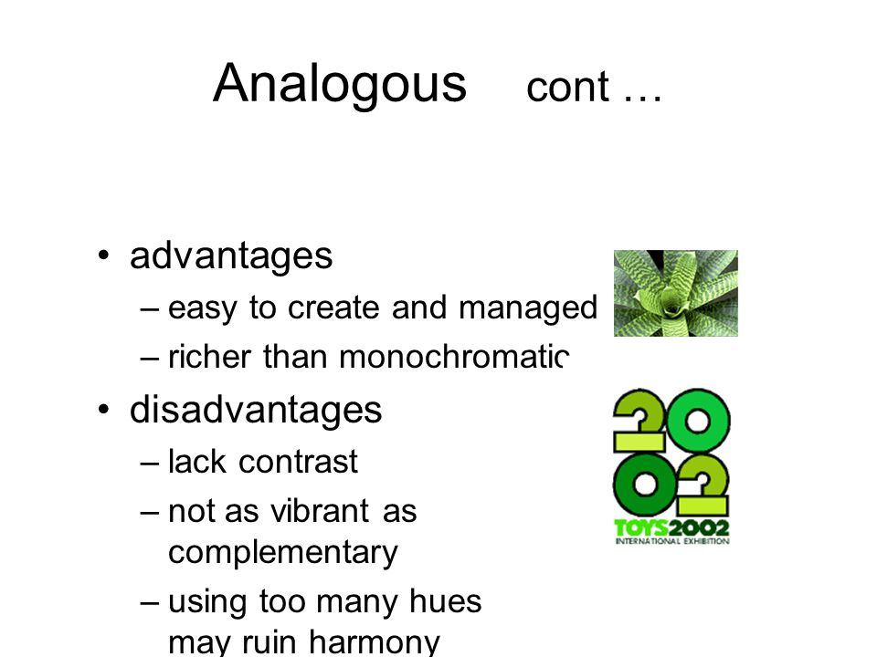 Analogous cont … advantages –easy to create and managed –richer than monochromatic disadvantages –lack contrast –not as vibrant as complementary –using too many hues may ruin harmony