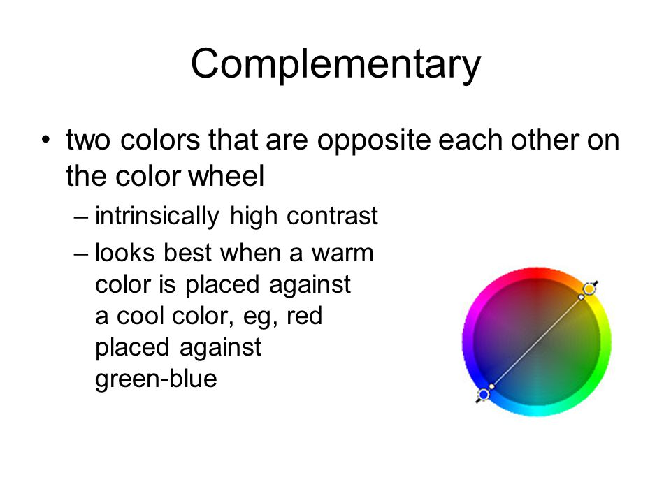 Complementary two colors that are opposite each other on the color wheel –intrinsically high contrast –looks best when a warm color is placed against