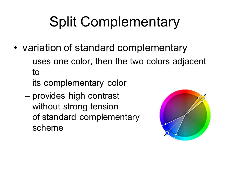Split Complementary variation of standard complementary –uses one color, then the two colors adjacent to its complementary color –provides high contra