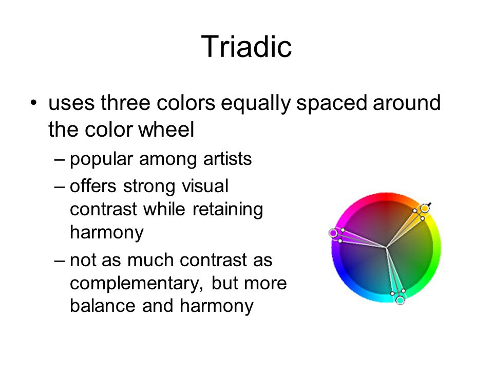 Triadic uses three colors equally spaced around the color wheel –popular among artists –offers strong visual contrast while retaining harmony –not as