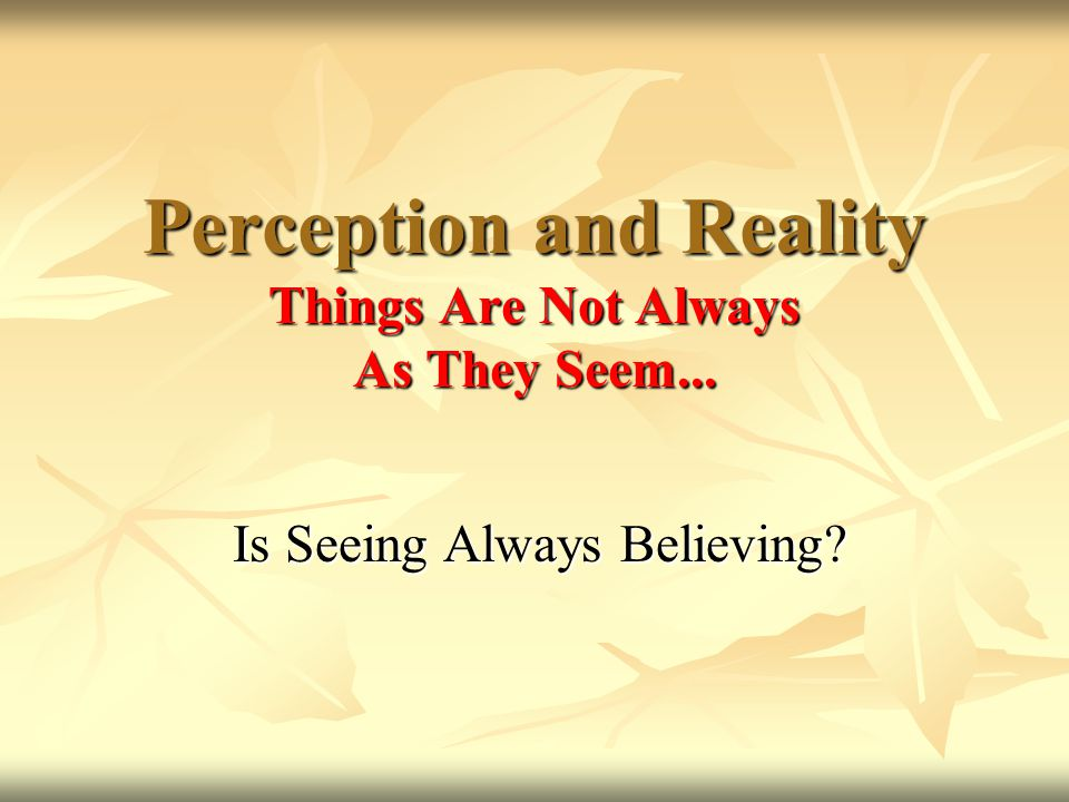 Perception and Reality Things Are Not Always As They Seem... Is Seeing Always Believing?