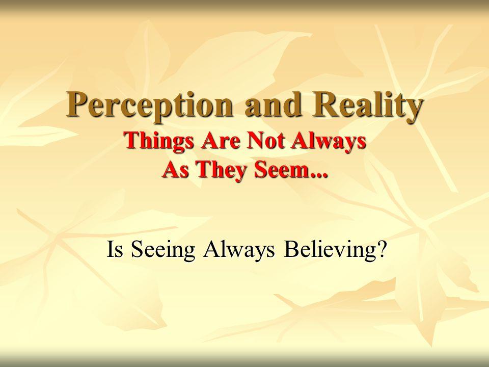 Is Seeing Always Believing.