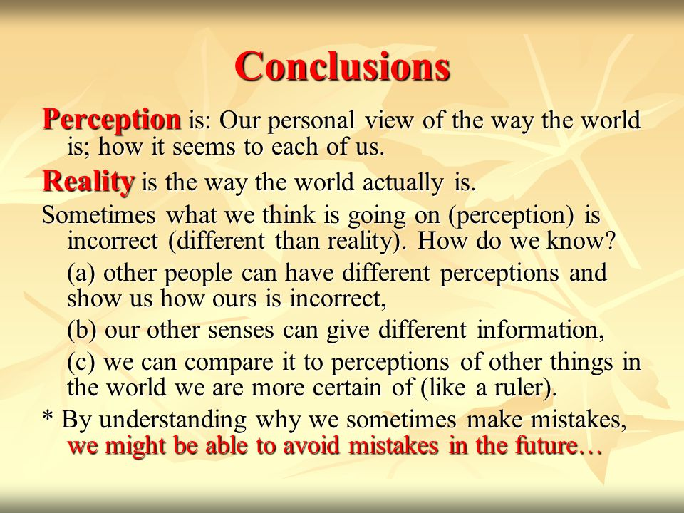Conclusions Perception is: Our personal view of the way the world is; how it seems to each of us. Reality is the way the world actually is. Sometimes