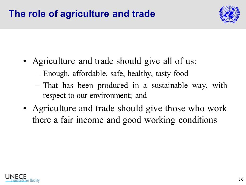 16 The role of agriculture and trade Agriculture and trade should give all of us: –Enough, affordable, safe, healthy, tasty food –That has been produced in a sustainable way, with respect to our environment; and Agriculture and trade should give those who work there a fair income and good working conditions