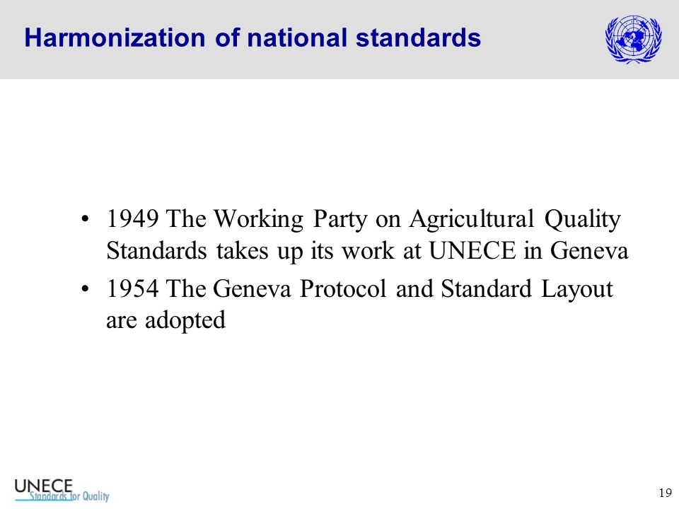19 Harmonization of national standards 1949 The Working Party on Agricultural Quality Standards takes up its work at UNECE in Geneva 1954 The Geneva Protocol and Standard Layout are adopted