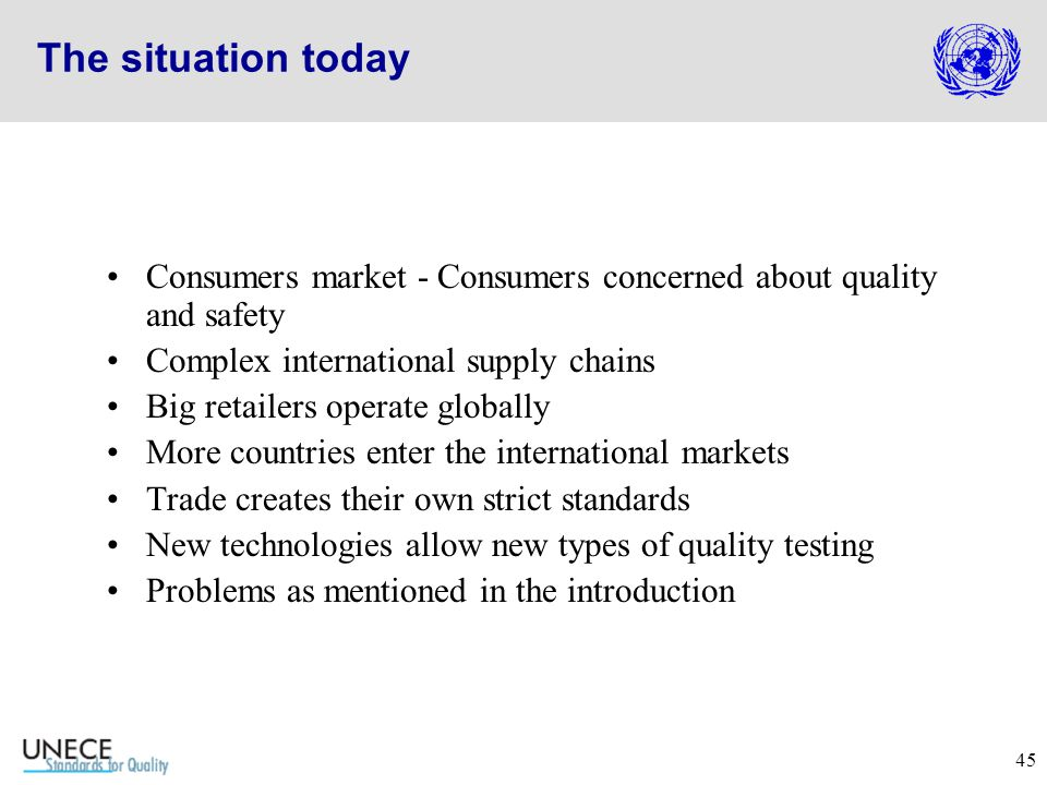 45 The situation today Consumers market - Consumers concerned about quality and safety Complex international supply chains Big retailers operate globally More countries enter the international markets Trade creates their own strict standards New technologies allow new types of quality testing Problems as mentioned in the introduction