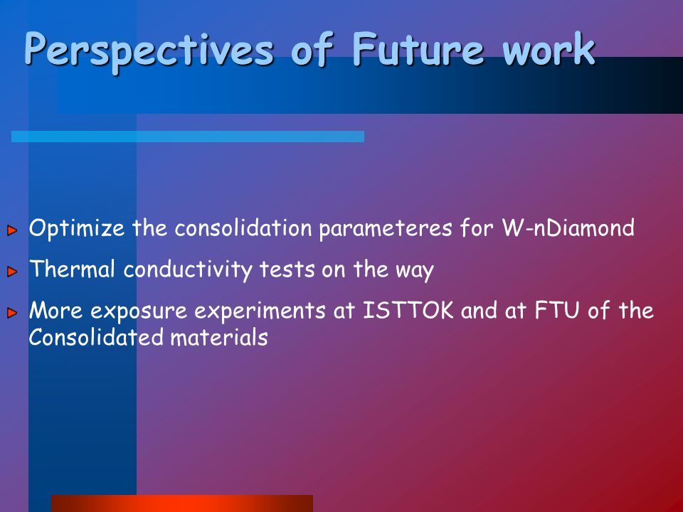 Perspectives of Future work Optimize the consolidation parameteres for W-nDiamond Thermal conductivity tests on the way More exposure experiments at ISTTOK and at FTU of the Consolidated materials