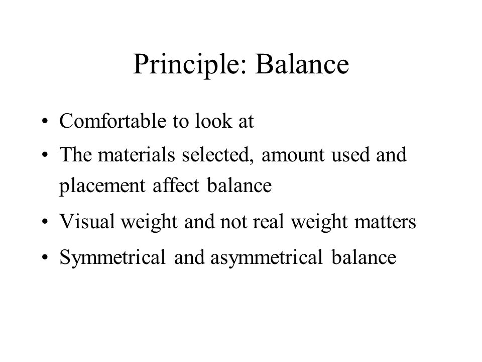 Principle: Balance Comfortable to look at The materials selected, amount used and placement affect balance Visual weight and not real weight matters Symmetrical and asymmetrical balance