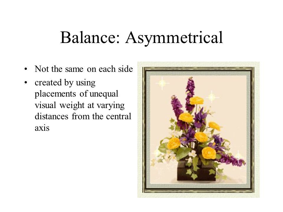 Balance: Asymmetrical Not the same on each side created by using placements of unequal visual weight at varying distances from the central axis
