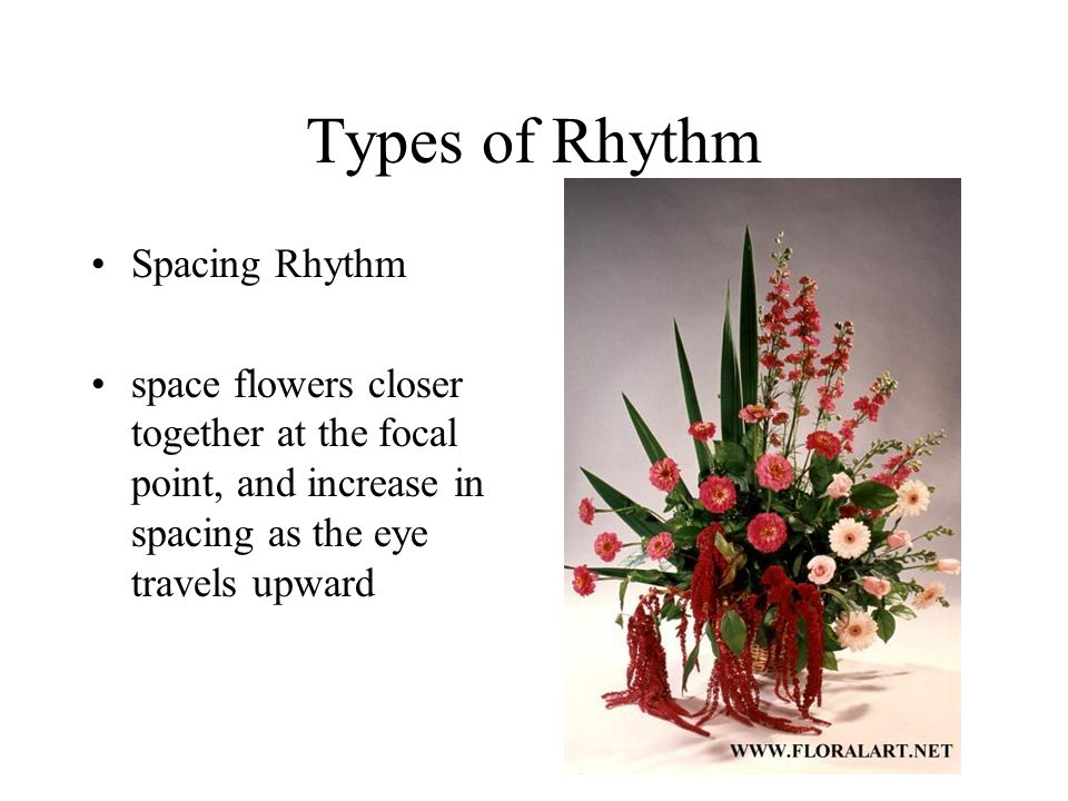 Types of Rhythm Spacing Rhythm space flowers closer together at the focal point, and increase in spacing as the eye travels upward