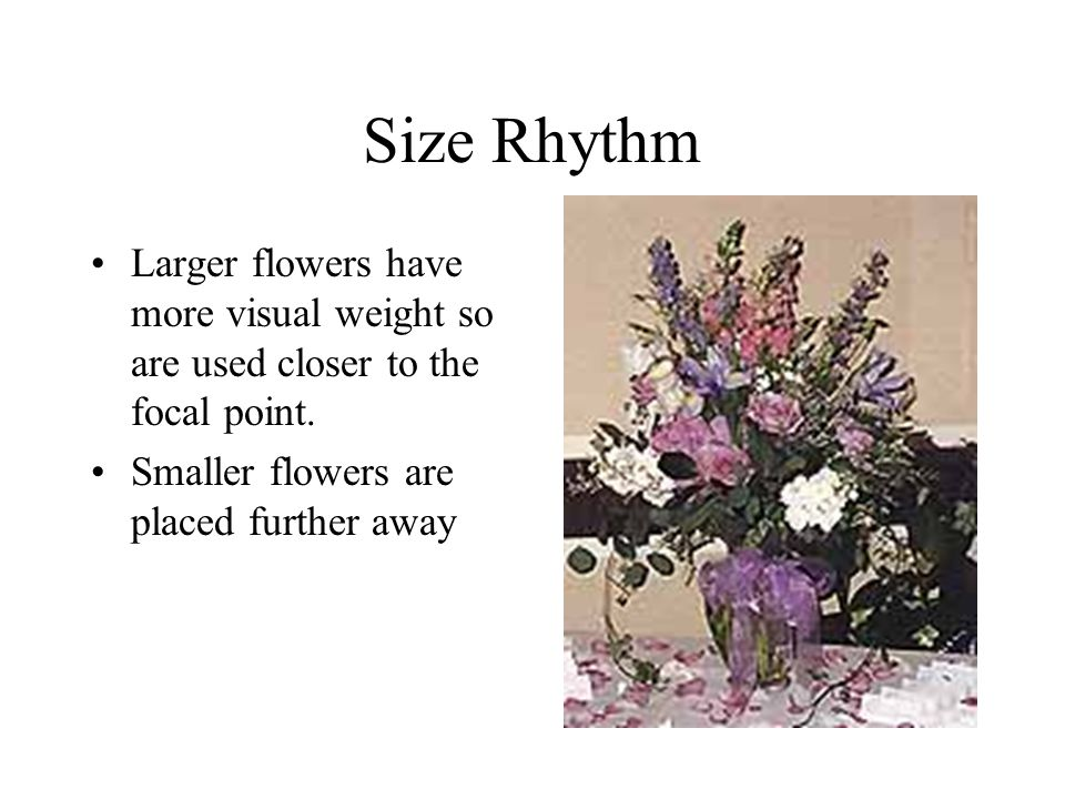 Size Rhythm Larger flowers have more visual weight so are used closer to the focal point.