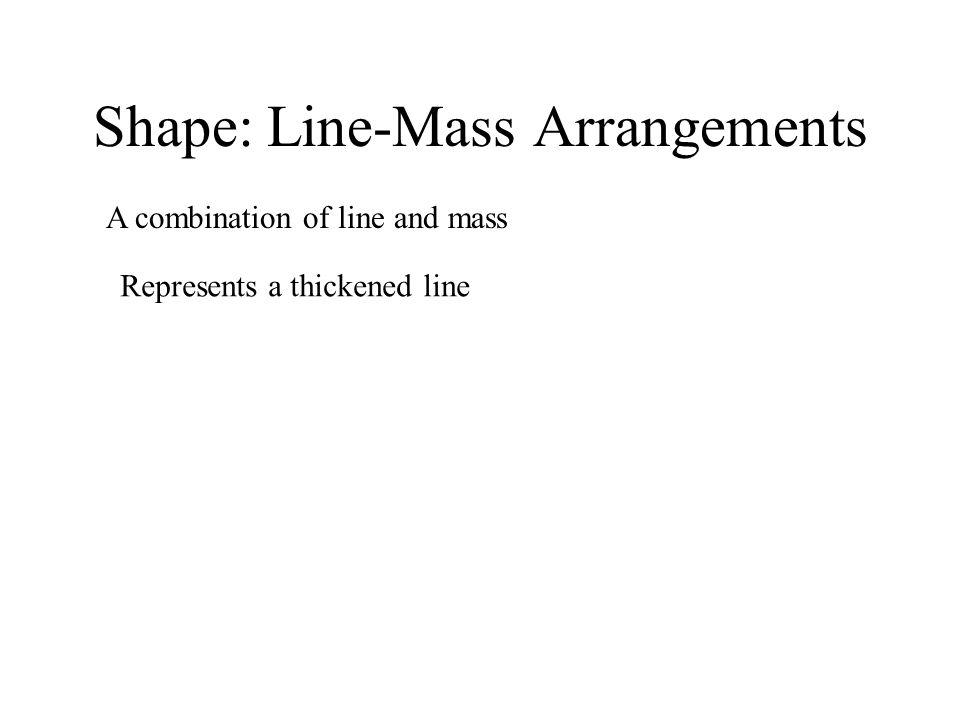 Shape: Line-Mass Arrangements A combination of line and mass Represents a thickened line