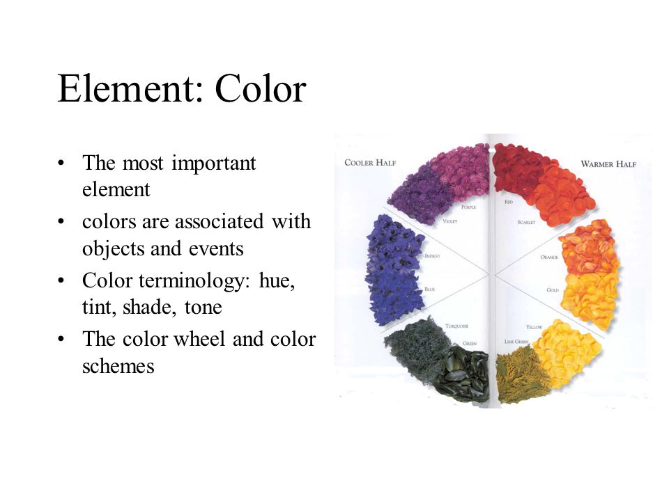 Element: Color The most important element colors are associated with objects and events Color terminology: hue, tint, shade, tone The color wheel and color schemes